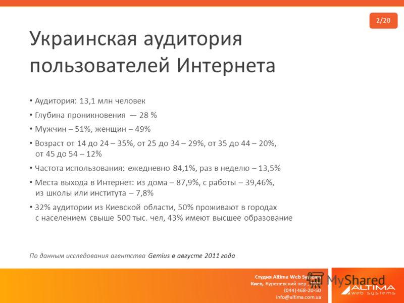 Студия Altima Web Systems Киев, Куреневский пер., 19/5 (044) 468-20-50 info@altima.com.ua Украинская аудитория пользователей Интернета Аудитория: 13,1 млн человек Глубина проникновения 28 % Мужчин – 51%, женщин – 49% Возраст от 14 до 24 – 35%, от 25