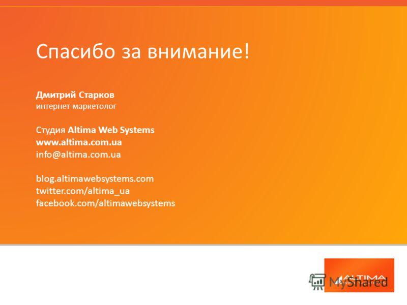 Спасибо за внимание! Дмитрий Старков интернет-маркетолог Студия Altima Web Systems www.altima.com.ua info@altima.com.ua blog.altimawebsystems.com twitter.com/altima_ua facebook.com/altimawebsystems