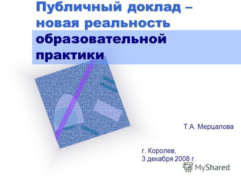 Публичный доклад – новая реальность образовательной практики Т.А. Мерцалова г. Королев, 3 декабря 2008 г.