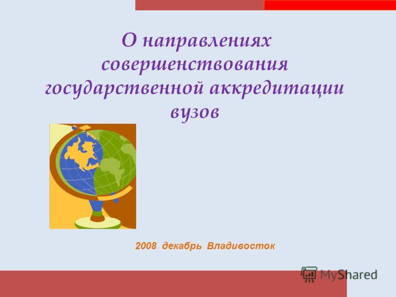О направлениях совершенствования государственной аккредитации вузов 2008 декабрь Владивосток