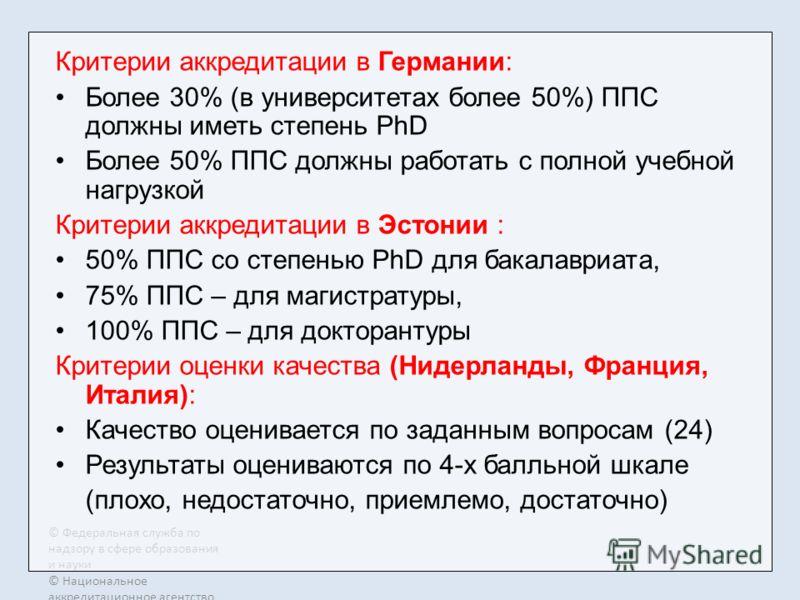 © Федеральная служба по надзору в сфере образования и науки © Национальное аккредитационное агентство в сфере образования Критерии аккредитации в Германии: Более 30% (в университетах более 50%) ППС должны иметь степень PhD Более 50% ППС должны работа