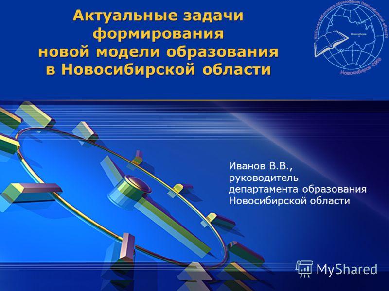 Актуальные задачи формирования новой модели образования в Новосибирской области Иванов В.В., руководитель департамента образования Новосибирской области