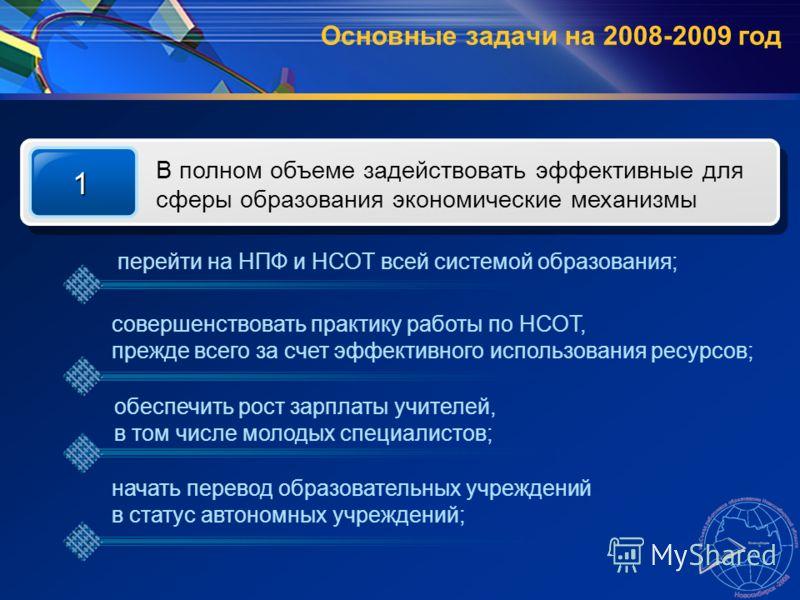 Основные задачи на 2008-2009 год 1 В полном объеме задействовать эффективные для сферы образования экономические механизмы перейти на НПФ и НСОТ всей системой образования; совершенствовать практику работы по НСОТ, прежде всего за счет эффективного ис