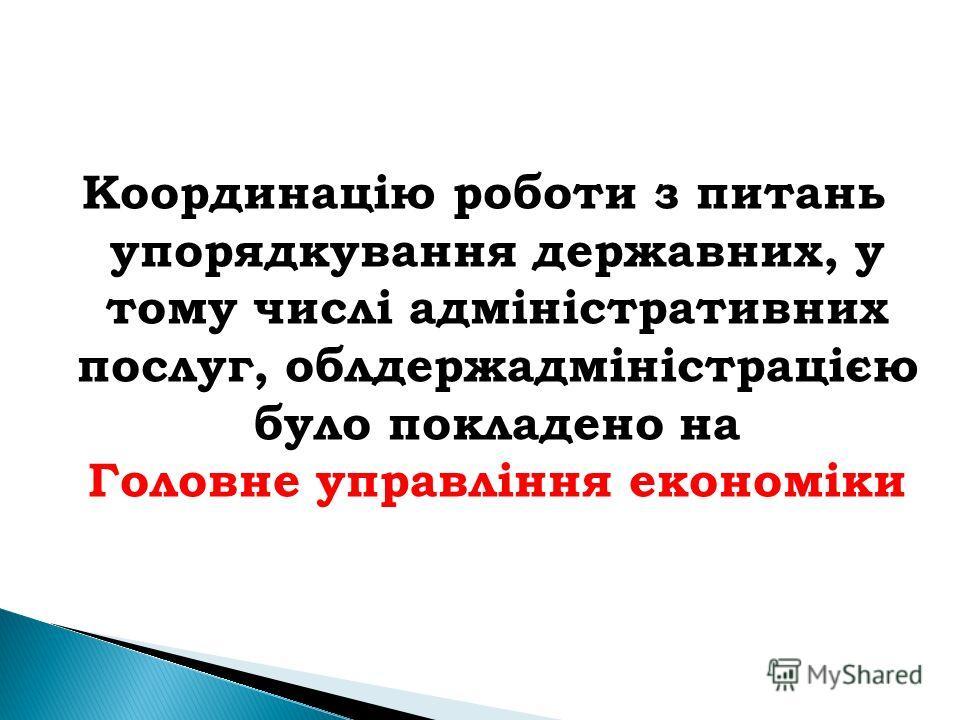 Координацію роботи з питань упорядкування державних, у тому числі адміністративних послуг, облдержадміністрацією було покладено на Головне управління економіки