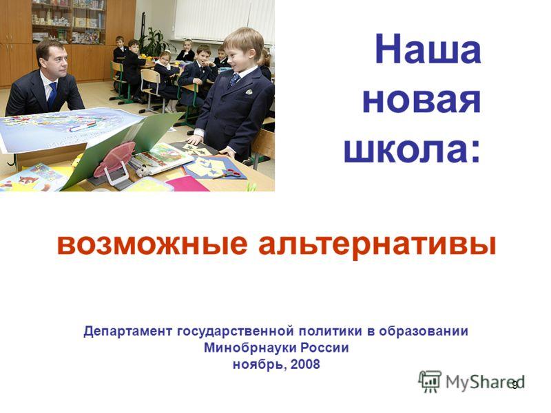 9 возможные альтернативы Департамент государственной политики в образовании Минобрнауки России ноябрь, 2008 Наша новая школа: