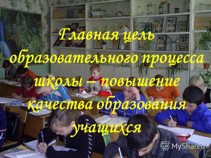 Главная цель образовательного процесса школы – повышение качества образования учащихся