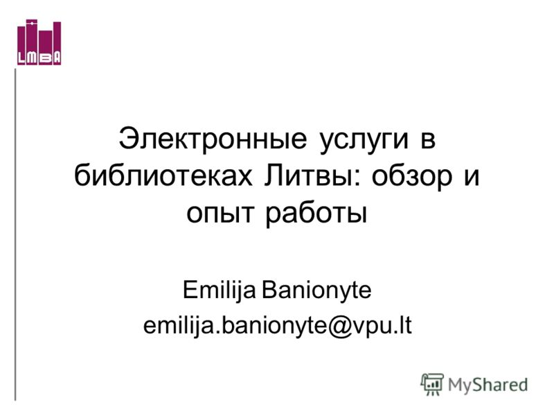 Электронные услуги в библиотеках Литвы: обзор и опыт работы Emilija Banionyte emilija.banionyte@vpu.lt