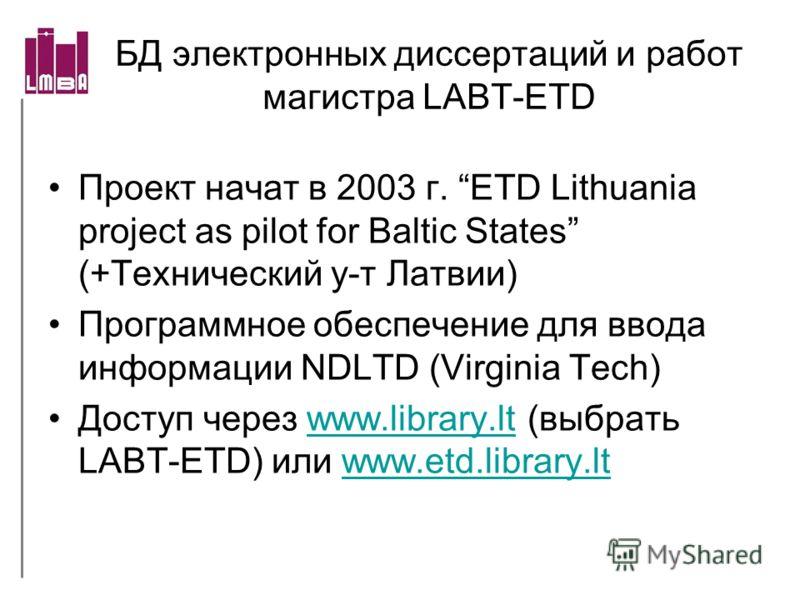 БД электронных диссертаций и работ магистра LABT-ETD Проект начат в 2003 г. ETD Lithuania project as pilot for Baltic States (+Технический у-т Латвии) Программное обеспечение для ввода информации NDLTD (Virginia Tech) Доступ через www.library.lt (выб