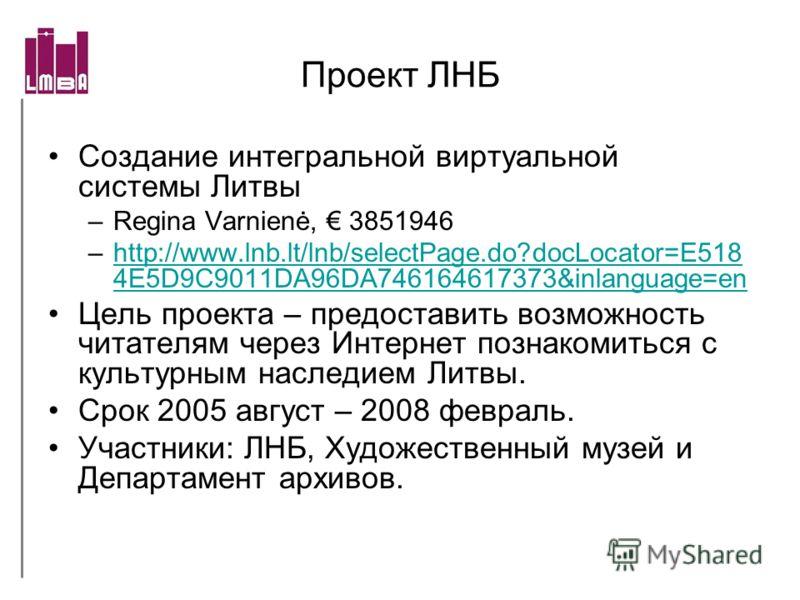 Проект ЛНБ Создание интегральной виртуальной системы Литвы –Regina Varnienė, 3851946 –http://www.lnb.lt/lnb/selectPage.do?docLocator=E518 4E5D9C9011DA96DA746164617373&inlanguage=enhttp://www.lnb.lt/lnb/selectPage.do?docLocator=E518 4E5D9C9011DA96DA74