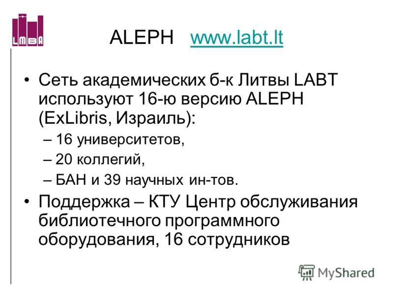 ALEPH www.labt.ltwww.labt.lt Сеть академических б-к Литвы LABT используют 16-ю версию ALEPH (ExLibris, Израиль): –16 университетов, –20 коллегий, –БАН и 39 научных ин-тов. Поддержка – КТУ Центр обслуживания библиотечного программного оборудования, 16
