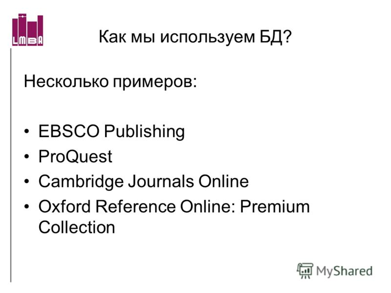 Как мы используем БД? Несколько примеров: EBSCO Publishing ProQuest Cambridge Journals Online Oxford Reference Online: Premium Collection