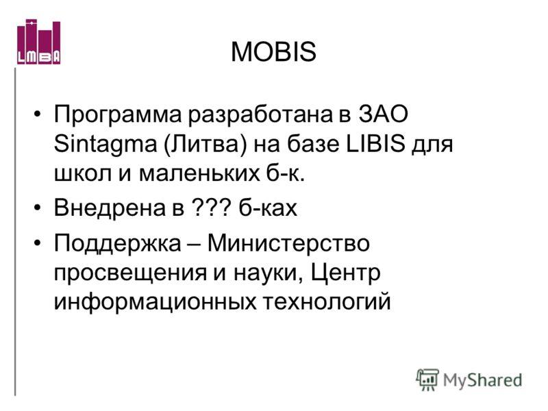 MOBIS Программа разработана в ЗАО Sintagma (Литва) на базе LIBIS для школ и маленьких б-к. Внедрена в ??? б-ках Поддержка – Министерство просвещения и науки, Центр информационных технологий
