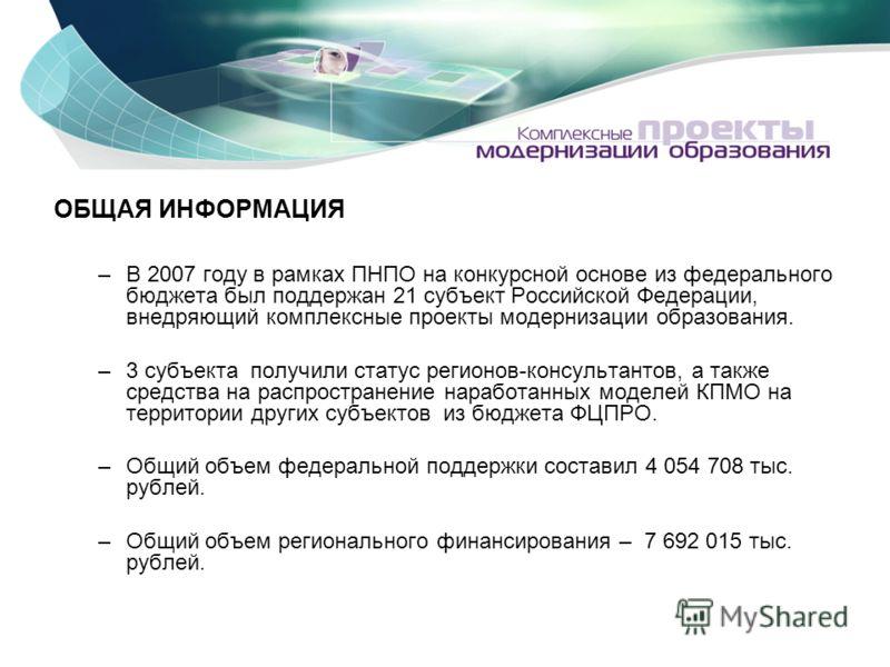ОБЩАЯ ИНФОРМАЦИЯ –В 2007 году в рамках ПНПО на конкурсной основе из федерального бюджета был поддержан 21 субъект Российской Федерации, внедряющий комплексные проекты модернизации образования. –3 субъекта получили статус регионов-консультантов, а так