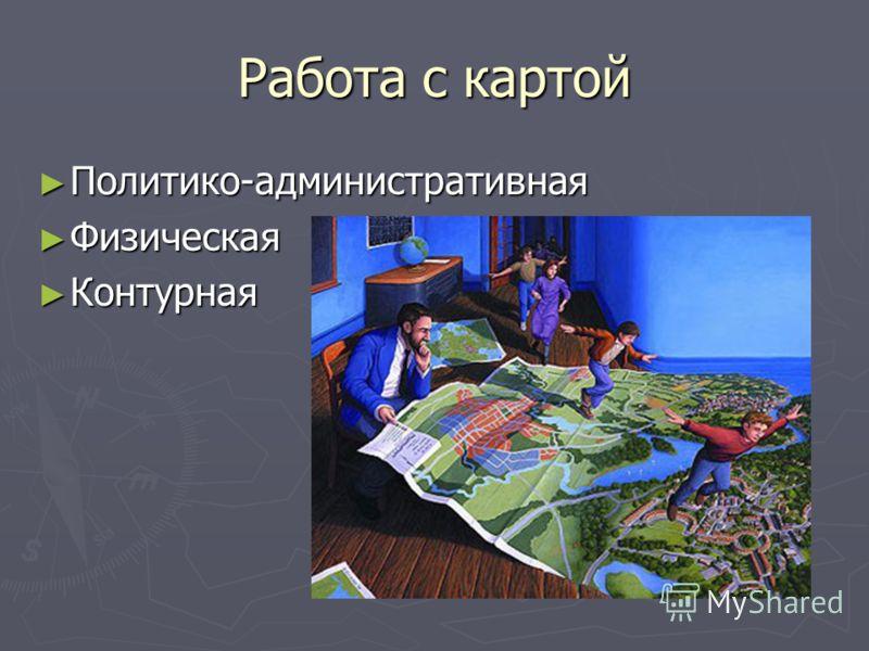 Работа с картой Политико-административная Политико-административная Физическая Физическая Контурная Контурная