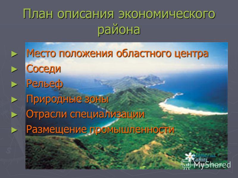 План описания экономического района Место положения областного центра Соседи Рельеф Природные зоны Отрасли специализации Размещение промышленности