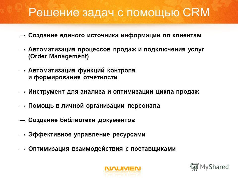Решение задач с помощью CRM Создание единого источника информации по клиентам Автоматизация процессов продаж и подключения услуг (Order Management) Автоматизация функций контроля и формирования отчетности Инструмент для анализа и оптимизации цикла пр