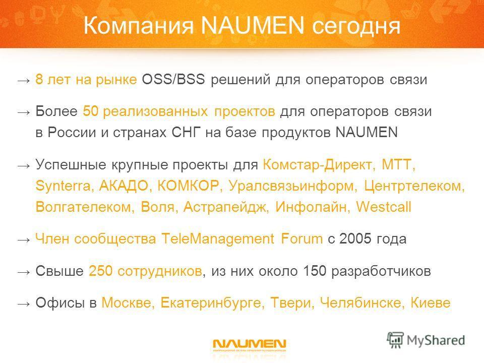 Компания NAUMEN сегодня 8 лет на рынке OSS/BSS решений для операторов связи Более 50 реализованных проектов для операторов связи в России и странах СНГ на базе продуктов NAUMEN Успешные крупные проекты для Комстар-Директ, МТТ, Synterra, АКАДО, КОМКОР