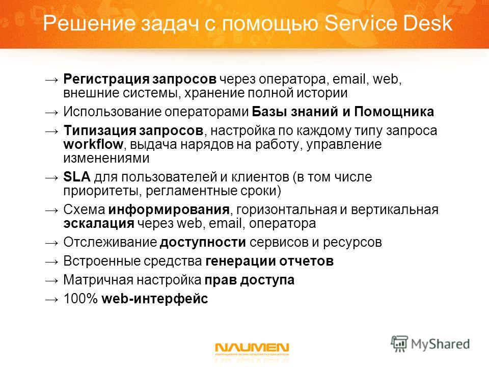 Решение задач с помощью Service Desk Регистрация запросов через оператора, email, web, внешние системы, хранение полной истории Использование операторами Базы знаний и Помощника Типизация запросов, настройка по каждому типу запроса workflow, выдача н