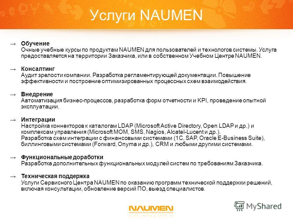 Услуги NAUMEN Обучение Очные учебные курсы по продуктам NAUMEN для пользователей и технологов системы. Услуга предоставляется на территории Заказчика, или в собственном Учебном Центре NAUMEN. Консалтинг Аудит зрелости компании. Разработка регламентир