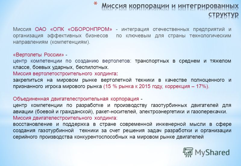 Миссия ОАО «ОПК «ОБОРОНПРОМ» - интеграция отечественных предприятий и организация эффективных бизнесов по ключевым для страны технологическим направлениям (компетенциям). «Вертолеты России» - центр компетенции по созданию вертолетов: транспортных в с