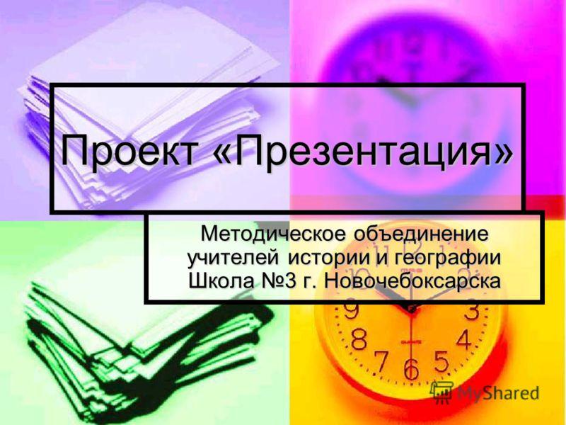 Проект «Презентация» Методическое объединение учителей истории и географии Школа 3 г. Новочебоксарска