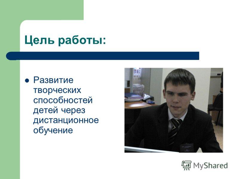 Цель работы: Развитие творческих способностей детей через дистанционное обучение