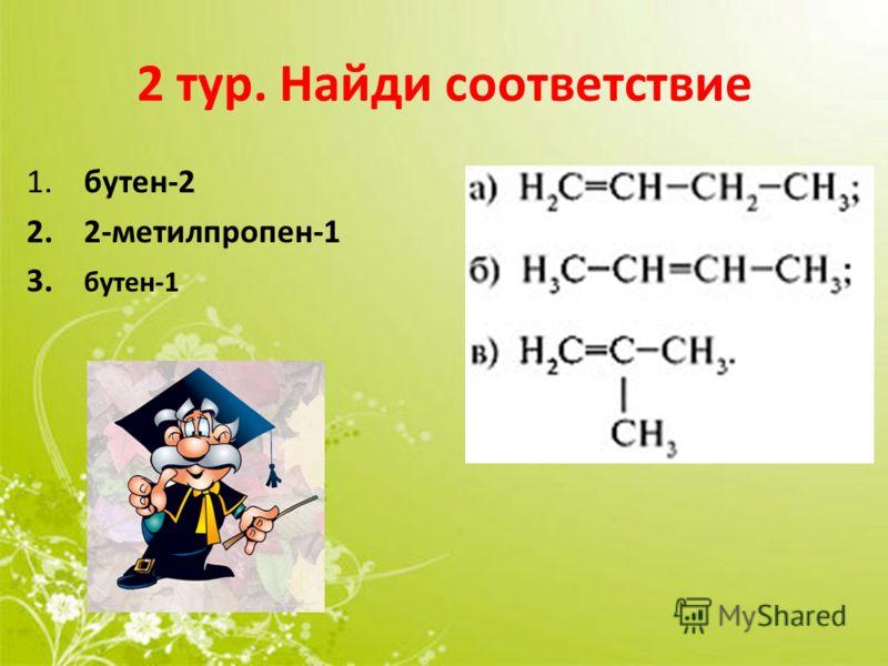 2 тур. Найди соответствие 1. бутен-2 2. 2-метилпропен-1 3. бутен-1