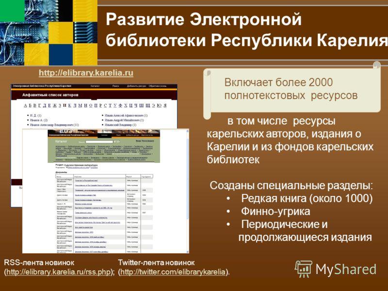 Развитие Электронной библиотеки Республики Карелия http://elibrary.karelia.ru Включает более 2000 полнотекстовых ресурсов RSS-лента новинок (http://elibrary.karelia.ru/rss.php);http://elibrary.karelia.ru/rss.php Twitter-лента новинок (http://twitter.