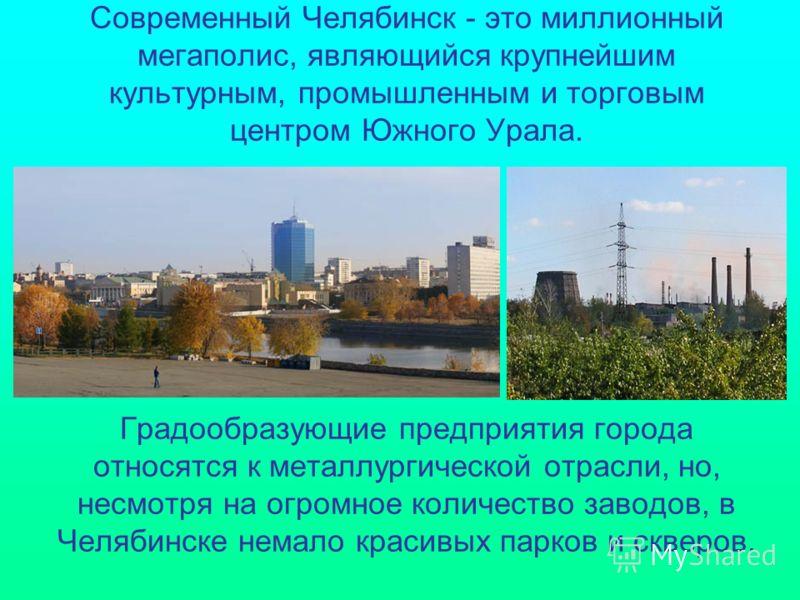 Современный Челябинск - это миллионный мегаполис, являющийся крупнейшим культурным, промышленным и торговым центром Южного Урала. Градообразующие предприятия города относятся к металлургической отрасли, но, несмотря на огромное количество заводов, в