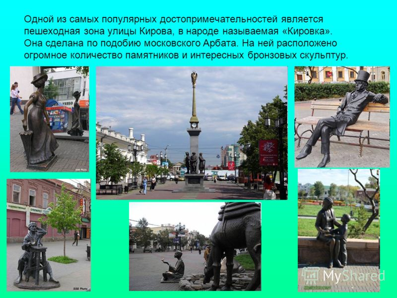 Одной из самых популярных достопримечательностей является пешеходная зона улицы Кирова, в народе называемая «Кировка». Она сделана по подобию московского Арбата. На ней расположено огромное количество памятников и интересных бронзовых скульптур.