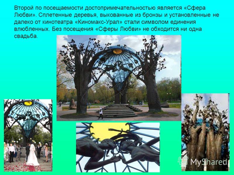 Второй по посещаемости достопримечательностью является «Сфера Любви». Сплетенные деревья, выкованные из бронзы и установленные не далеко от кинотеатра «Киномакс-Урал» стали символом единения влюбленных. Без посещения «Сферы Любви» не обходится ни одн