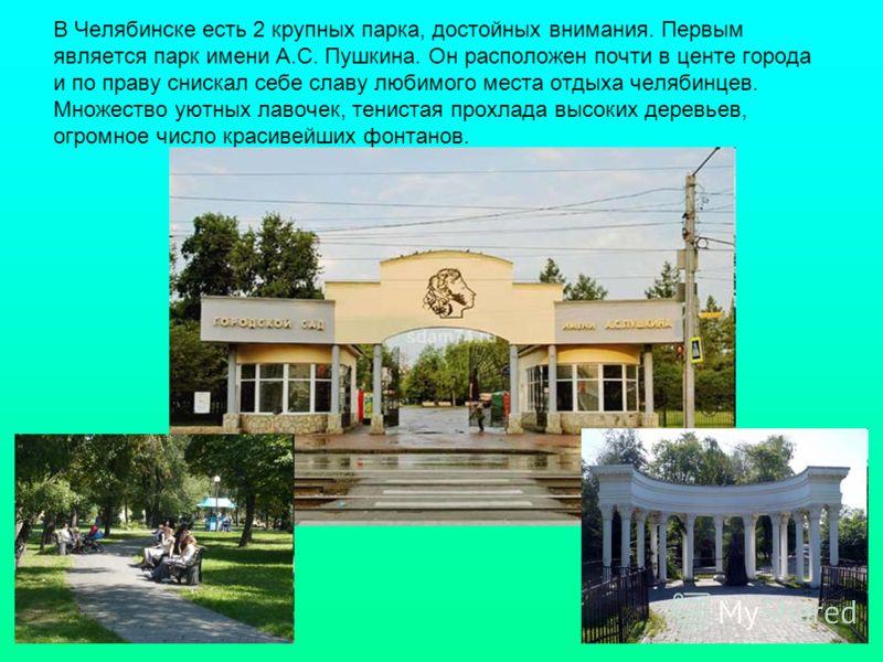 В Челябинске есть 2 крупных парка, достойных внимания. Первым является парк имени А.С. Пушкина. Он расположен почти в центе города и по праву снискал себе славу любимого места отдыха челябинцев. Множество уютных лавочек, тенистая прохлада высоких дер