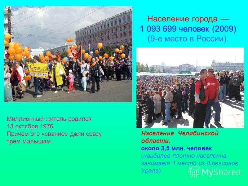 Население города 1 093 699 человек (2009) (9-е место в России). Миллионный житель родился 13 октября 1976. Причем это «звание» дали сразу трем малышам. Население Челябинской области. около 3,5 млн. человек (наиболее плотно населённа, занимает 1 место