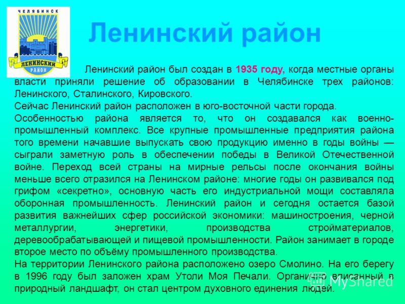 Ленинский район был создан в 1935 году, когда местные органы власти приняли решение об образовании в Челябинске трех районов: Ленинского, Сталинского, Кировского. Сейчас Ленинский район расположен в юго-восточной части города. Особенностью района явл