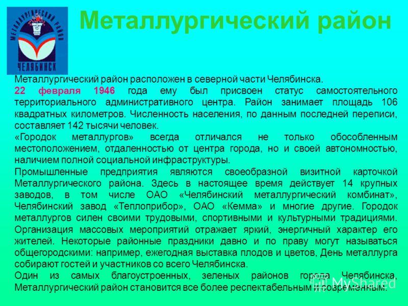 Металлургический район расположен в северной части Челябинска. 22 февраля 1946 года ему был присвоен статус самостоятельного территориального административного центра. Район занимает площадь 106 квадратных километров. Численность населения, по данным