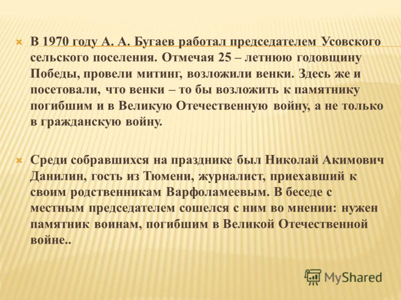 В 1970 году А. А. Бугаев работал председателем Усовского сельского поселения. Отмечая 25 – летнюю годовщину Победы, провели митинг, возложили венки. Здесь же и посетовали, что венки – то бы возложить к памятнику погибшим и в Великую Отечественную вой