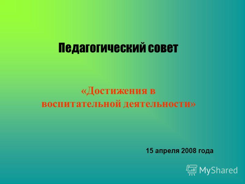 Педагогический совет «Достижения в воспитательной деятельности» 15 апреля 2008 года