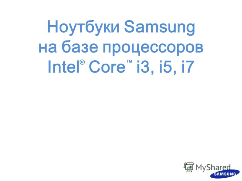 Ноутбуки Samsung на базе процессоров Intel ® Core i3, i5, i7