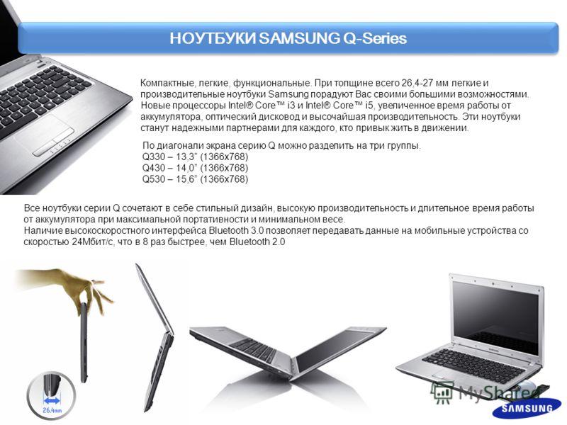 НОУТБУКИ SAMSUNG Q-Series Компактные, легкие, функциональные. При толщине всего 26,4-27 мм легкие и производительные ноутбуки Samsung порадуют Вас своими большими возможностями. Новые процессоры Intel® Core i3 и Intel® Core i5, увеличенное время рабо