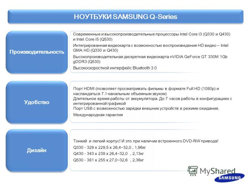 Производительность Удобство Дизайн Современные и высокопроизводительные процессоры Intel Core i3 (Q330 и Q430) и Intel Core i5 (Q530) Интегрированная видеокарта с возможностью воспроизведения HD видео – Intel GMA HD (Q330 и Q430) Высокопроизводительн