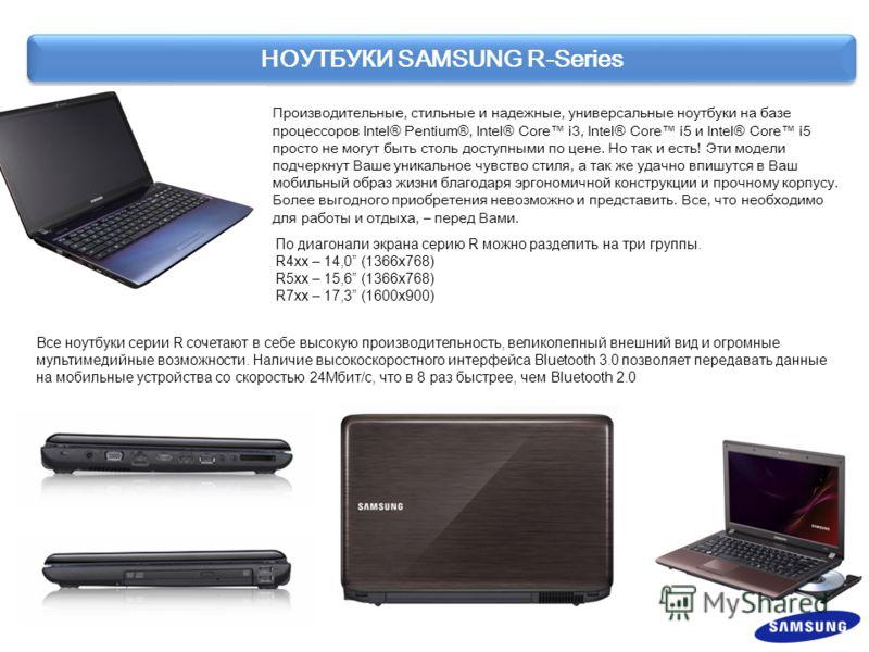 НОУТБУКИ SAMSUNG R-Series Производительные, стильные и надежные, универсальные ноутбуки на базе процессоров Intel® Pentium®, Intel® Core i3, Intel® Core i5 и Intel® Core i5 просто не могут быть столь доступными по цене. Но так и есть! Эти модели подч