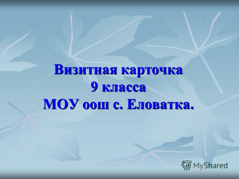 Визитная карточка 9 класса МОУ оош с. Еловатка.