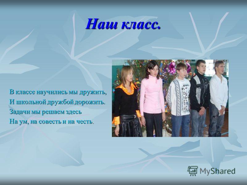 Наш класс. В классе научились мы дружить, И школьной дружбой дорожить. Задачи мы решаем здесь На ум, на совесть и на честь.