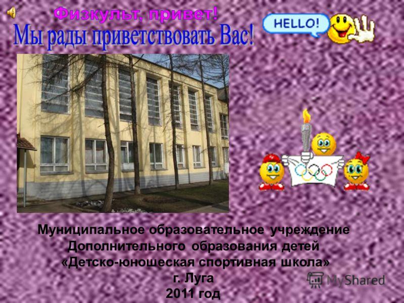 2011 год Муниципальное образовательное учреждение Дополнительного образования детей «Детско-юношеская спортивная школа» г. Луга