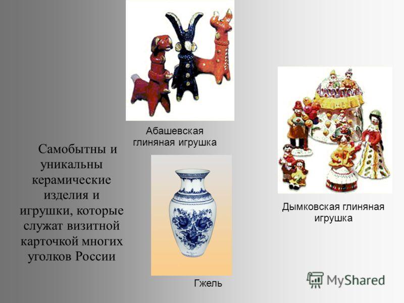 Самобытны и уникальны керамические изделия и игрушки, которые служат визитной карточкой многих уголков России Дымковская глиняная игрушка Абашевская глиняная игрушка Гжель