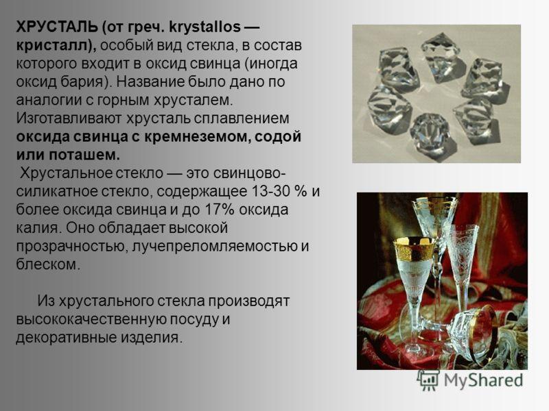 ХРУСТАЛЬ (от греч. krystallos кристалл), особый вид стекла, в состав которого входит в оксид свинца (иногда оксид бария). Название было дано по аналогии с горным хрусталем. Изготавливают хрусталь сплавлением оксида свинца с кремнеземом, содой или пот