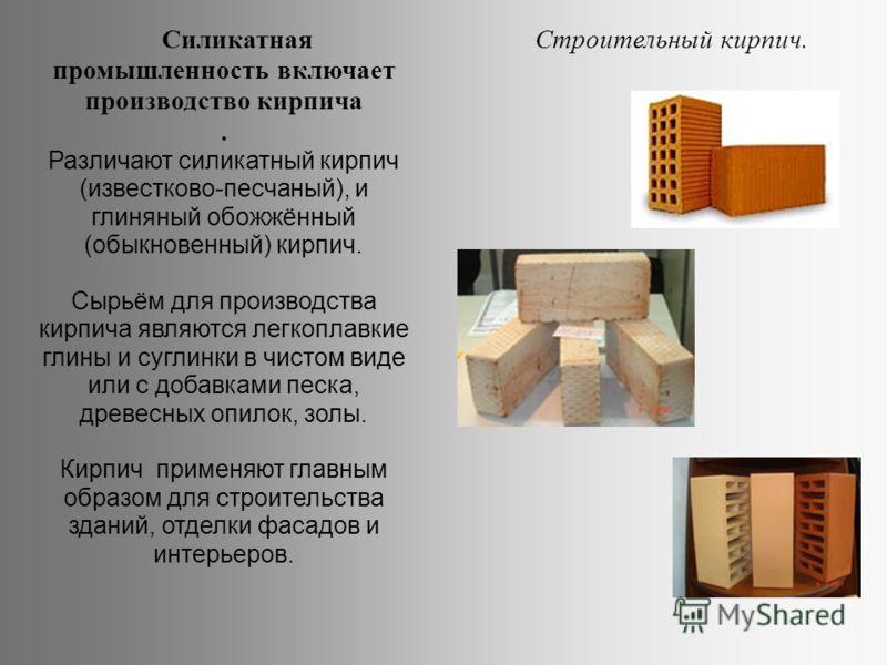Силикатная промышленность включает производство кирпича. Различают силикатный кирпич (известково-песчаный), и глиняный обожжённый (обыкновенный) кирпич. Сырьём для производства кирпича являются легкоплавкие глины и суглинки в чистом виде или с добавк