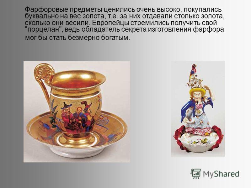 Фарфоровые предметы ценились очень высоко, покупались буквально на вес золота, т.е. за них отдавали столько золота, сколько они весили. Европейцы стремились получить свой