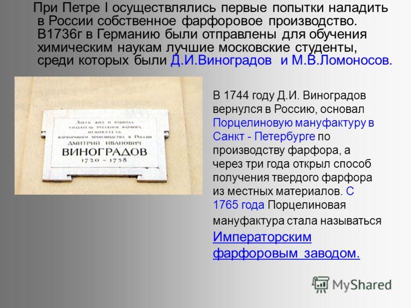 При Петре I осуществлялись первые попытки наладить в России собственное фарфоровое производство. В1736г в Германию были отправлены для обучения химическим наукам лучшие московские студенты, среди которых были Д.И.Виноградов и М.В.Ломоносов. В 1744 го