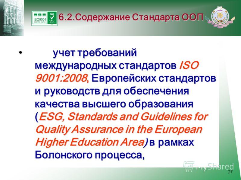 27 учет требований международных стандартов ISO 9001:2008, Европейских стандартов и руководств для обеспечения качества высшего образования (ESG, Standards and Guidelines for Quality Assurance in the European Higher Education Area) в рамках Болонског